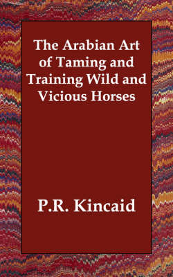 The Arabian Art of Taming and Training Wild and Vicious Horses by P.R. Kincaid