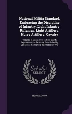 National Militia Standard, Embracing the Discipline of Infantry, Light Infantry, Riflemen, Light Artillery, Horse Artillery, Cavalry by Pierce Darrow