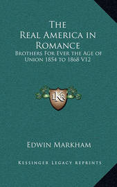 The Real America in Romance: Brothers for Ever the Age of Union 1854 to 1868 V12 by Edwin Markham