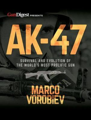 AK-47 - Survival and Evolution of the World's Most Prolific Gun by Marco Vorobiev