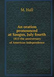 An Oration Pronounced at Saugus, July Fourth 1815 the Anniversary of American Independence by Dr M Hall (University of Nottingham, UK)