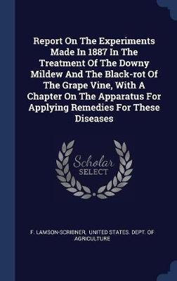 Report on the Experiments Made in 1887 in the Treatment of the Downy Mildew and the Black-Rot of the Grape Vine, with a Chapter on the Apparatus for Applying Remedies for These Diseases by F Lamson-Scribner