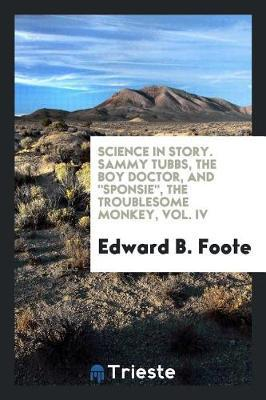 Science in Story. Sammy Tubbs, the Boy Doctor, and Sponsie, the Troublesome Monkey, Vol. IV by Edward B. Foote