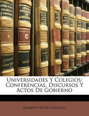 Universidades y Colegios: Conferencias, Discursos y Actos de Gobierno by Joaqun Vctor Gonzlez
