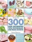 300 Cake Decorating Tips, Techniques and Trade Secrets by Carol Deacon