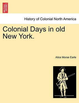 Colonial Days in Old New York. by Alice Morse Earle