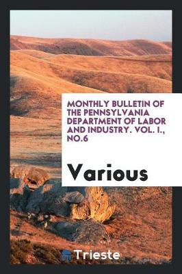 Monthly Bulletin of the Pennsylvania Department of Labor and Industry. Vol. I., No.6 by Various ~ image