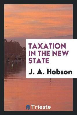 Taxation in the New State by J.A. Hobson