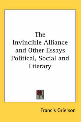 The Invincible Alliance and Other Essays Political, Social and Literary by Francis Grierson