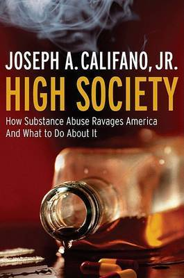 High Society: How Substance Abuse Ravages America and What to Do About it by Joseph A Califano