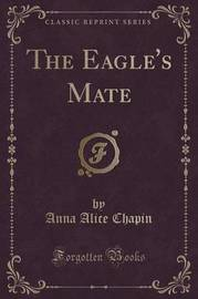 The Eagle's Mate (Classic Reprint) by Anna Alice Chapin