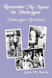 Remember My Name in Sheboygan - Sheboygan Revisited: More Stories about Growing Up in Sheboygan by Glenn W Martin image