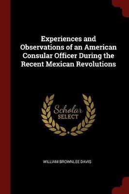 Experiences and Observations of an American Consular Officer During the Recent Mexican Revolutions by William Brownlee Davis