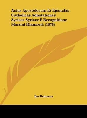 Actus Apostolorum Et Epistulas Catholicas Adnotationes Syriace Syriace E Recognitione Martini Klamroth (1878) by Bar Hebraeus image