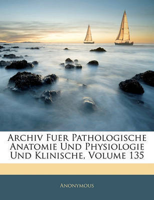 Archiv Fuer Pathologische Anatomie Und Physiologie Und Klinische, Volume 135 by * Anonymous