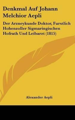 Denkmal Auf Johann Melchior Aepli: Der Arzneykunde Doktor, Furstlich Hohenzoller Sigmaringischen Hofrath Und Leibarzt (1815) by Alexander Aepli