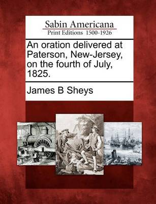 An Oration Delivered at Paterson, New-Jersey, on the Fourth of July, 1825. by James B Sheys