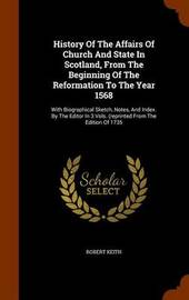 History of the Affairs of Church and State in Scotland, from the Beginning of the Reformation to the Year 1568 by Robert Keith image