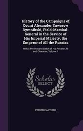 History of the Campaigns of Count Alexander Suworow Rymnikski, Field-Marshal-General in the Service of His Imperial Majesty, the Emperor of All the Russias by Frederic Anthing