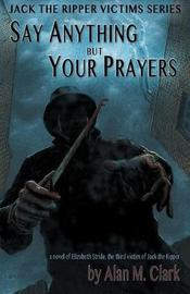 Say Anything But Your Prayers by Alan M Clark image
