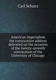 American Imperialism the Convocation Address Delivered on the Occasion of the Twenty-Seventh Convocation of the University of Chicago by Carl Schurz