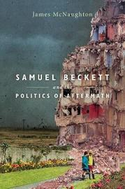 Samuel Beckett and the Politics of Aftermath by James McNaughton