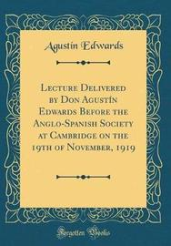 Lecture Delivered by Don Agust�n Edwards Before the Anglo-Spanish Society at Cambridge on the 19th of November, 1919 (Classic Reprint) by Agustin Edwards image