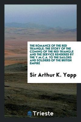 The Romance of the Red Triangle; The Story of the Coming of the Red Triangle and the Service Rendered by the Y.M.C.A. to the Sailors and Soldiers of the British Empire by Sir Arthur K Yapp image