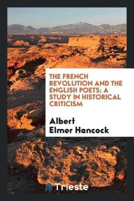 The French Revolution and the English Poets; A Study in Historical Criticism by Albert Elmer Hancock