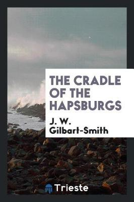 The Cradle of the Hapsburgs by J. W. Gilbart-Smith
