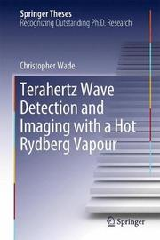 Terahertz Wave Detection and Imaging with a Hot Rydberg Vapour by Christopher Wade