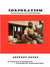 Corporatism: The Secret Government of the New World Order by Jeffrey Grupp