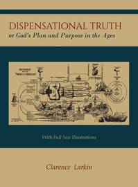 Dispensational Truth [With Full Size Illustrations], or God's Plan and Purpose in the Ages by Clarence Larkin