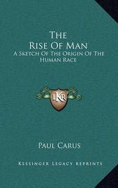 The Rise of Man: A Sketch of the Origin of the Human Race by Dr Paul Carus