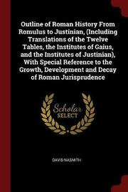 Outline of Roman History from Romulus to Justinian, (Including Translations of the Twelve Tables, the Institutes of Gaius, and the Institutes of Justinian), with Special Reference to the Growth, Development and Decay of Roman Jurisprudence by David Nasmith image