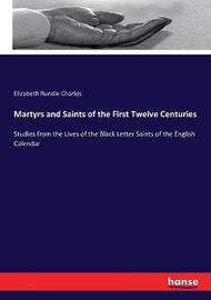 Martyrs and Saints of the First Twelve Centuries by Elizabeth Rundle Charles