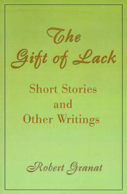 The Gift of Lack: Short Stories and Other Writings by Robert Granat