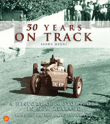 50 Years on Track: New Zealand Motorsport, the People, the Stories, the Cars by Sandy Myhre