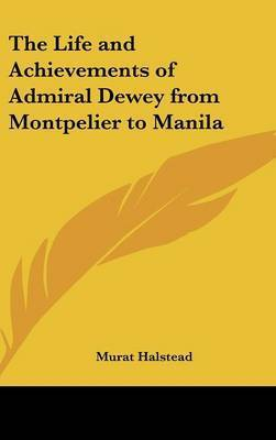 The Life and Achievements of Admiral Dewey from Montpelier to Manila by Murat Halstead