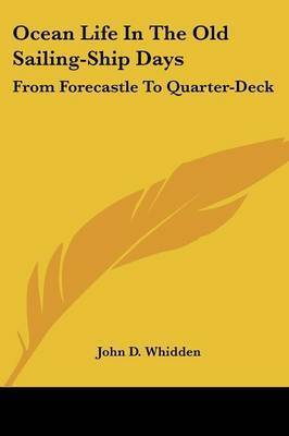 Ocean Life in the Old Sailing-Ship Days: From Forecastle to Quarter-Deck by John D Whidden
