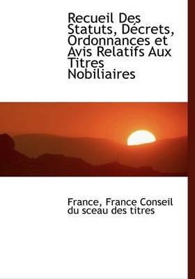 Recueil Des Statuts, Daccrets, Ordonnances Et Avis Relatifs Aux Titres Nobiliaires by Fran France Conseil du sceau des titres