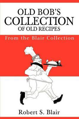 Old Bob's Collection of Old Recipes: From the Blair Collection by Robert S. Blair