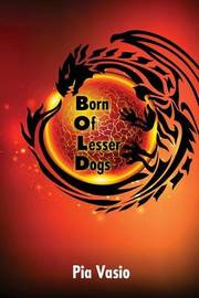 Born of Lesser Dogs by Pia Vasio