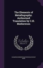 The Elements of Metallography. Authorized Translation by C.H. Mathewson by Champion Herbert Mathewson