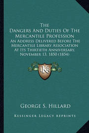 The Dangers and Duties of the Mercantile Profession the Dangers and Duties of the Mercantile Profession: An Address Delivered Before the Mercantile Library Associatian Address Delivered Before the Mercantile Library Association at Its Thirtieth Anniversar by George S. Hillard