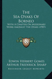 The Sea-Dyaks of Borneo: With a Chapter on Missionary Work Amongst the Dyaks (1907) by Edwin Herbert Gomes