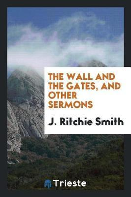 The Wall and the Gates and Other Sermons by J. Ritchie Smith image