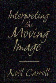 Interpreting the Moving Image by Noel Carroll