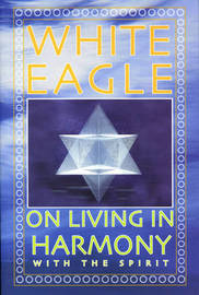 "White Eagle on Living in Harmony with the Spirit by ""White Eagle"""