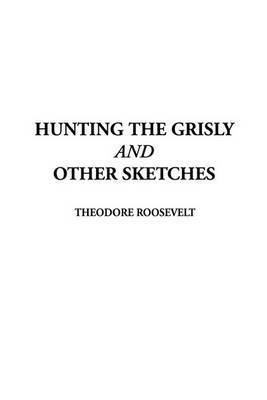Hunting the Grisly and Other Sketches by Theodore Roosevelt, IV
